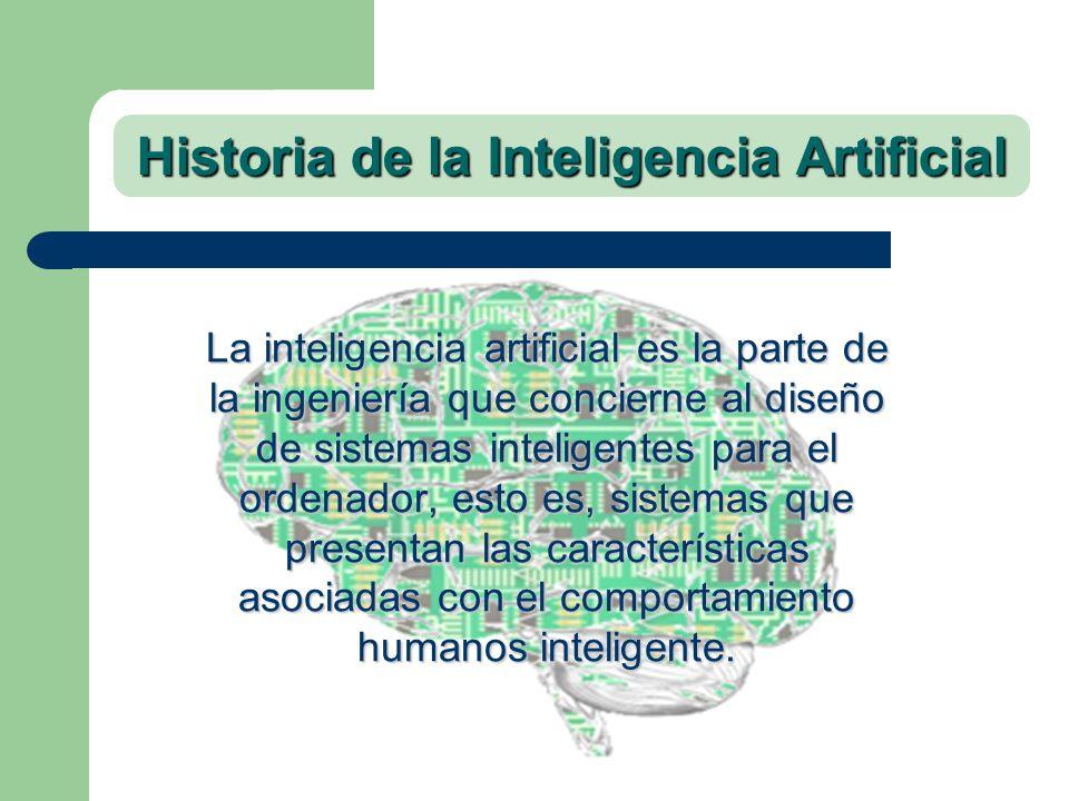 Historia de la Inteligencia Artificial La inteligencia artificial es la parte de la ingeniería que concierne al diseño de sistemas inteligentes para e