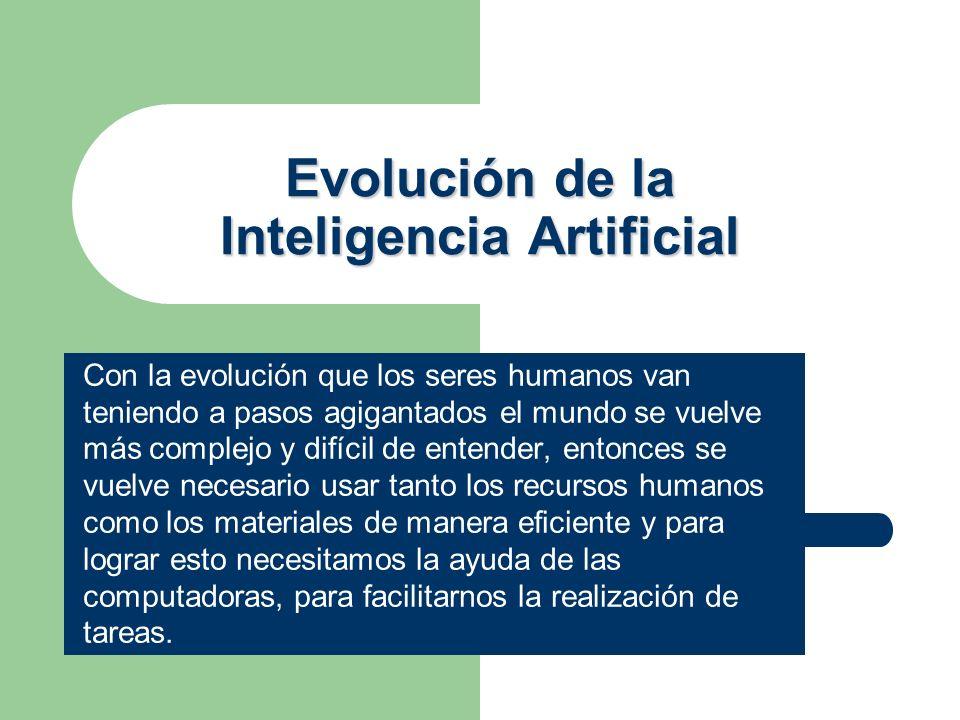Evolución de la Inteligencia Artificial Con la evolución que los seres humanos van teniendo a pasos agigantados el mundo se vuelve más complejo y difí