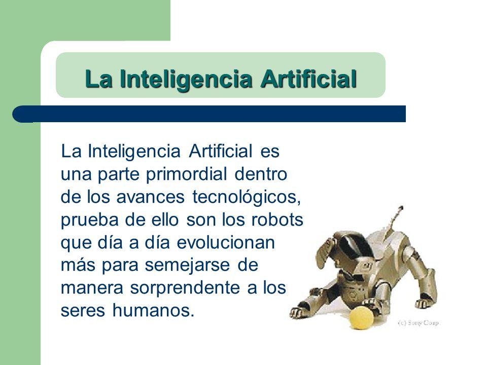 La Inteligencia Artificial La Inteligencia Artificial es una parte primordial dentro de los avances tecnológicos, prueba de ello son los robots que dí