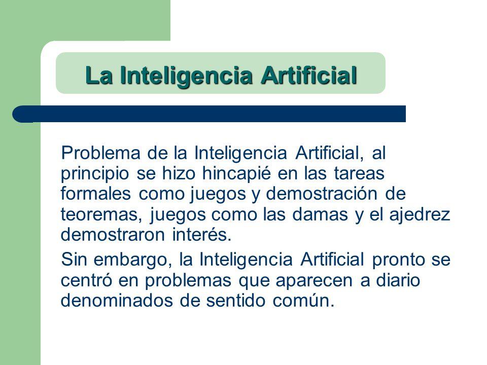 La Inteligencia Artificial Problema de la Inteligencia Artificial, al principio se hizo hincapié en las tareas formales como juegos y demostración de