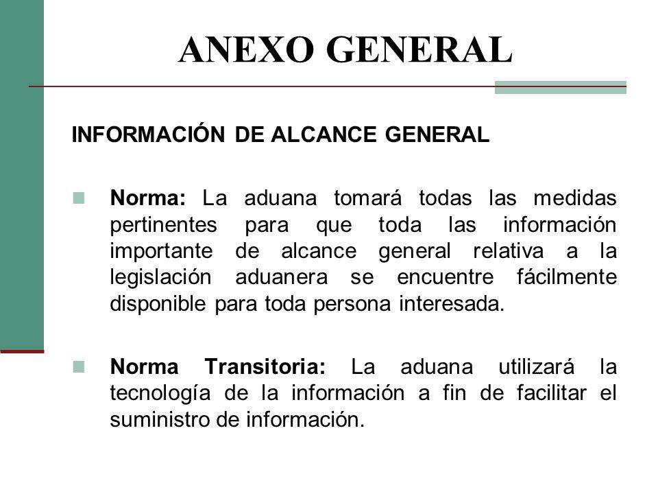 ANEXO GENERAL INFORMACIÓN DE ALCANCE GENERAL Norma: La aduana tomará todas las medidas pertinentes para que toda las información importante de alcance