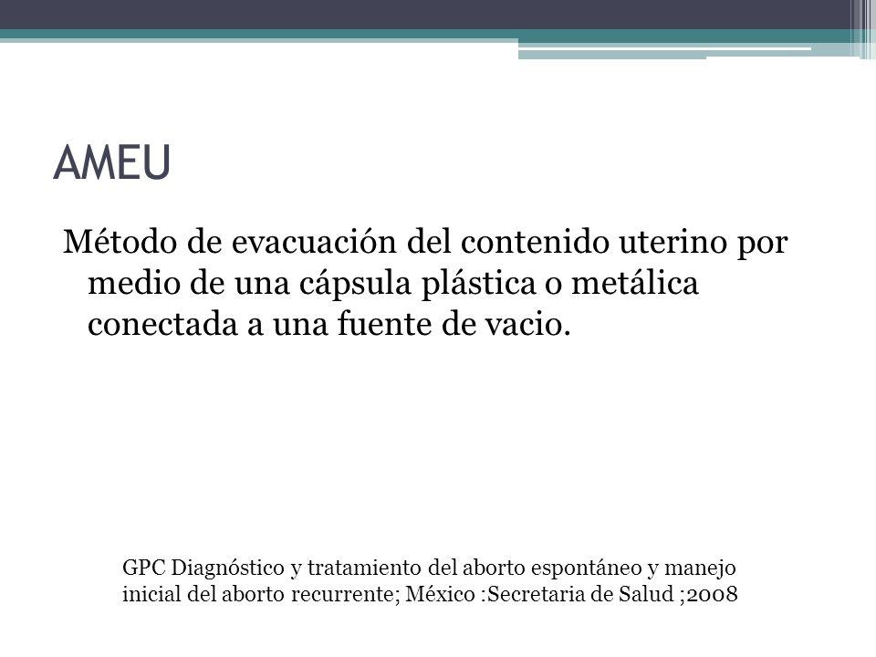 AMEU Método de evacuación del contenido uterino por medio de una cápsula plástica o metálica conectada a una fuente de vacio. GPC Diagnóstico y tratam