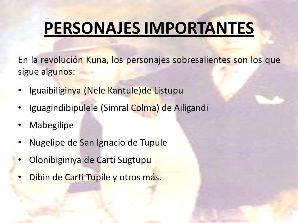 PERSONAJES IMPORTANTES En la revolución Kuna, los personajes sobresalientes son los que sigue algunos: Iguaibiliginya (Nele Kantule)de Listupu Iguagin