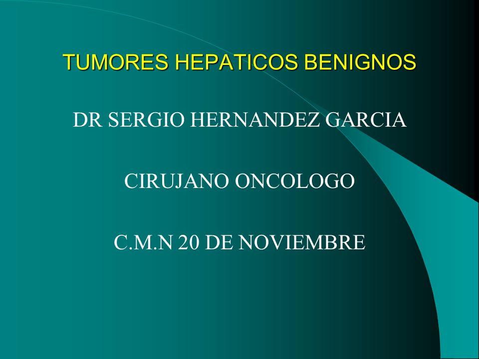 DR SERGIO HERNANDEZ GARCIA CIRUJANO ONCOLOGO C.M.N 20 DE NOVIEMBRE TUMORES HEPATICOS BENIGNOS