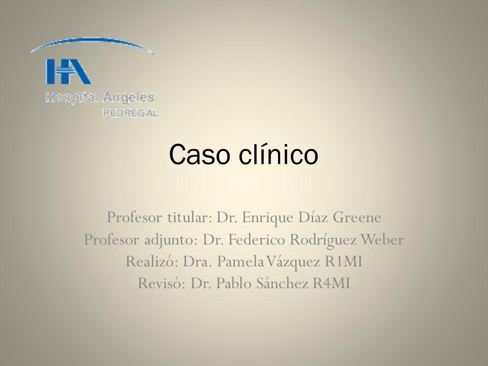 Caso clínico Profesor titular: Dr. Enrique Díaz Greene Profesor adjunto: Dr. Federico Rodríguez Weber Realizó: Dra. Pamela Vázquez R1MI Revisó: Dr. Pa