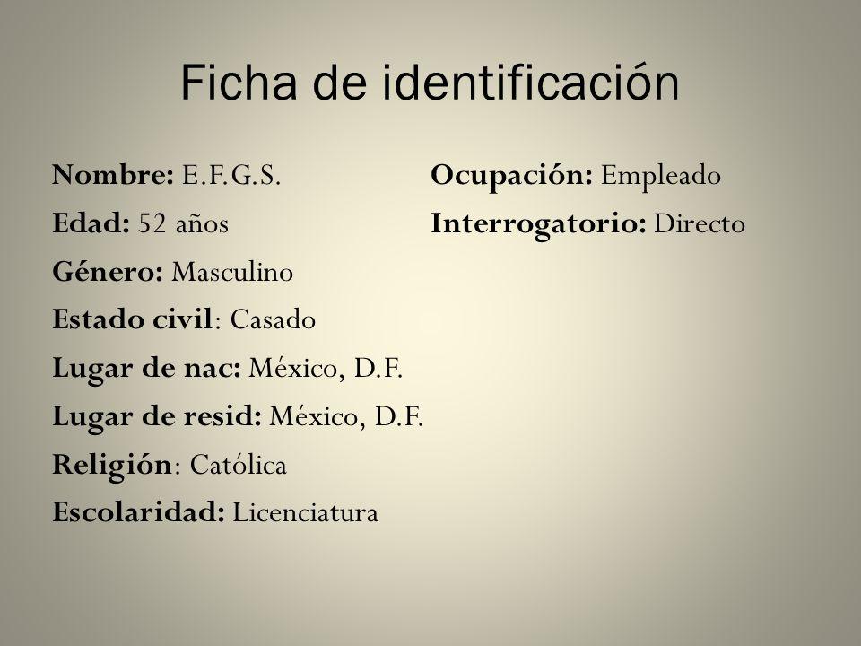 Ficha de identificación Nombre: E.F.G.S. Edad: 52 años Género: Masculino Estado civil: Casado Lugar de nac: México, D.F. Lugar de resid: México, D.F.