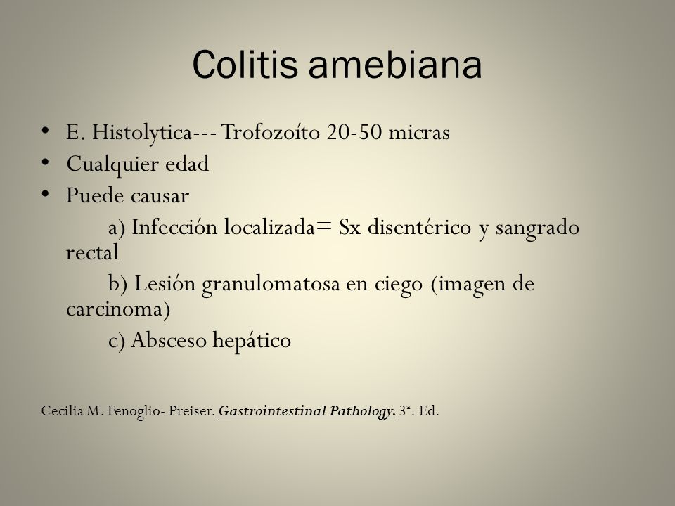 Colitis amebiana E. Histolytica--- Trofozoíto 20-50 micras Cualquier edad Puede causar a) Infección localizada= Sx disentérico y sangrado rectal b) Le