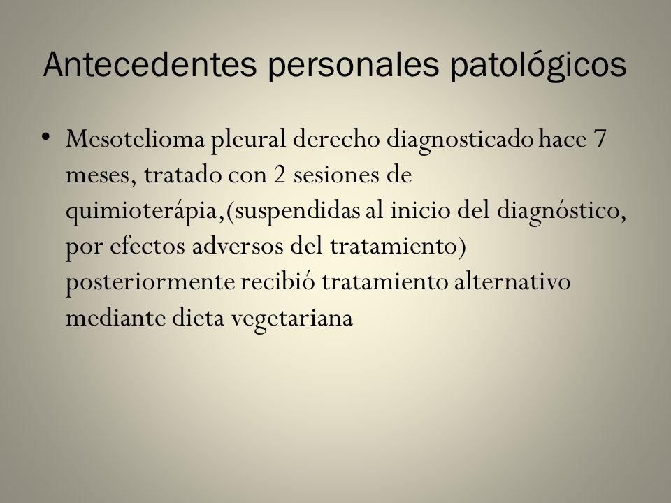 Antecedentes personales patológicos Mesotelioma pleural derecho diagnosticado hace 7 meses, tratado con 2 sesiones de quimioterápia,(suspendidas al in
