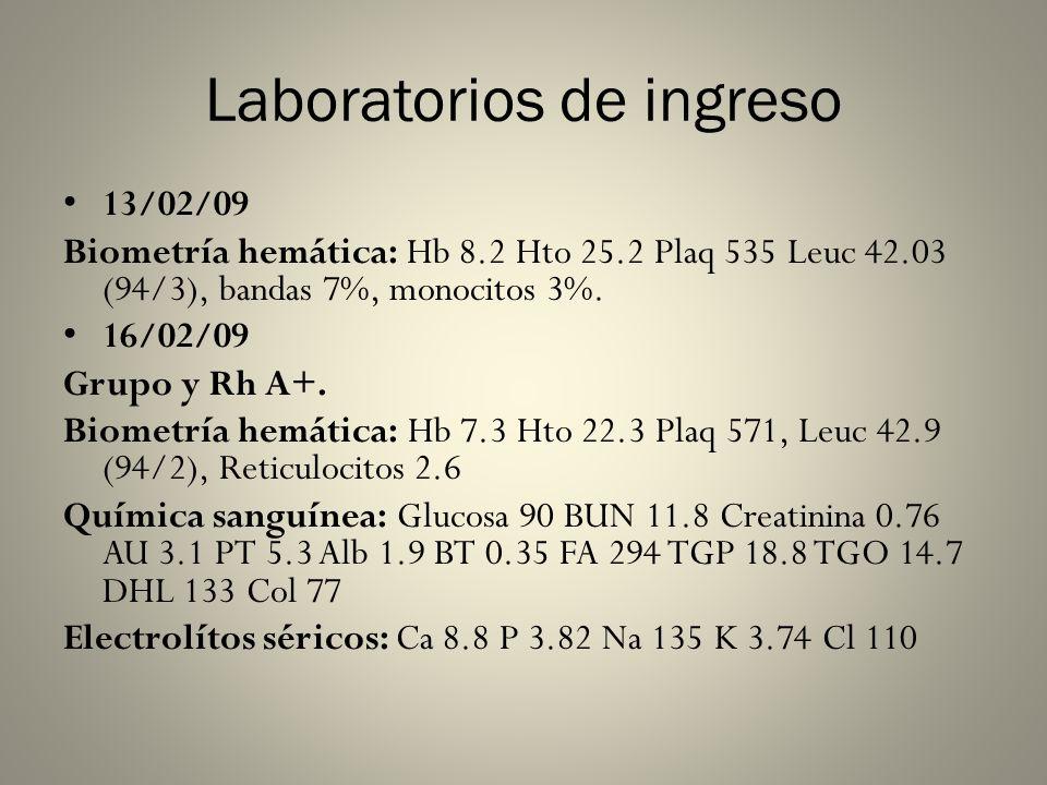 Laboratorios de ingreso 13/02/09 Biometría hemática: Hb 8.2 Hto 25.2 Plaq 535 Leuc 42.03 (94/3), bandas 7%, monocitos 3%. 16/02/09 Grupo y Rh A+. Biom