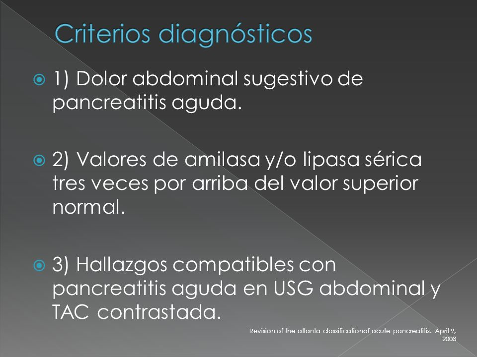 1) Dolor abdominal sugestivo de pancreatitis aguda. 2) Valores de amilasa y/o lipasa sérica tres veces por arriba del valor superior normal. 3) Hallaz