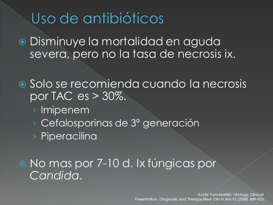 Disminuye la mortalidad en aguda severa, pero no la tasa de necrosis ix. Solo se recomienda cuando la necrosis por TAC es > 30%. Imipenem Cefalosporin