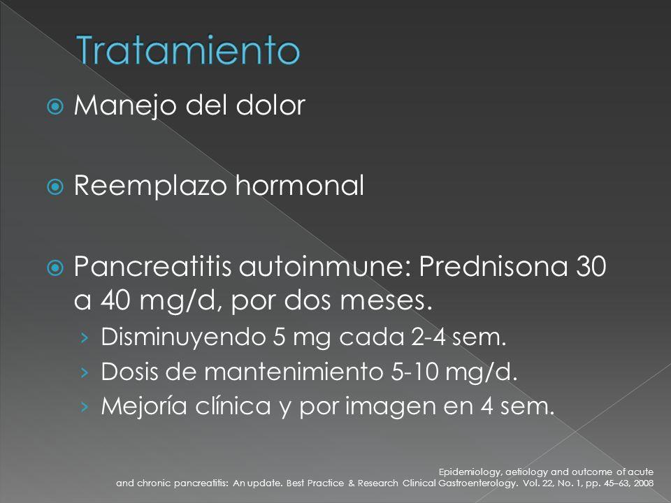Manejo del dolor Reemplazo hormonal Pancreatitis autoinmune: Prednisona 30 a 40 mg/d, por dos meses. Disminuyendo 5 mg cada 2-4 sem. Dosis de mantenim