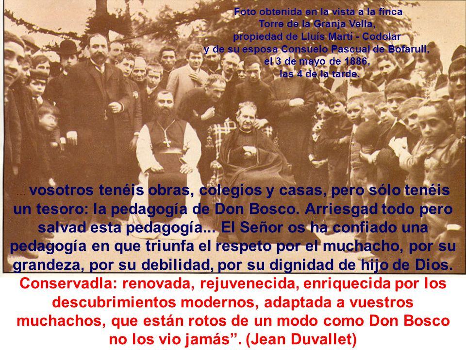 ... vosotros tenéis obras, colegios y casas, pero sólo tenéis un tesoro: la pedagogía de Don Bosco. Arriesgad todo pero salvad esta pedagogía... El Se