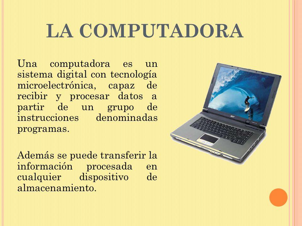 LA COMPUTADORA Una computadora es un sistema digital con tecnología microelectrónica, capaz de recibir y procesar datos a partir de un grupo de instru