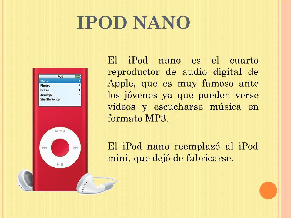 IPOD NANO El iPod nano es el cuarto reproductor de audio digital de Apple, que es muy famoso ante los jóvenes ya que pueden verse videos y escucharse