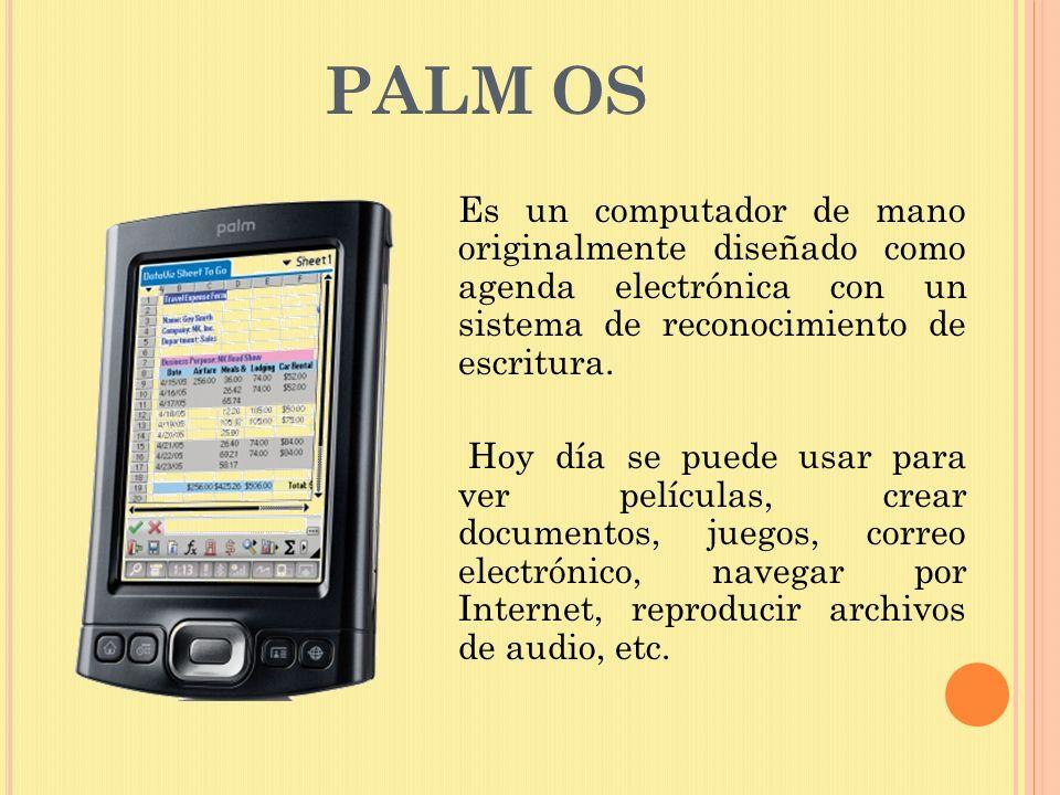 PALM OS Es un computador de mano originalmente diseñado como agenda electrónica con un sistema de reconocimiento de escritura. Hoy día se puede usar p