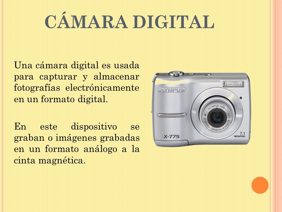 CÁMARA DIGITAL Una cámara digital es usada para capturar y almacenar fotografías electrónicamente en un formato digital. En este dispositivo se graban
