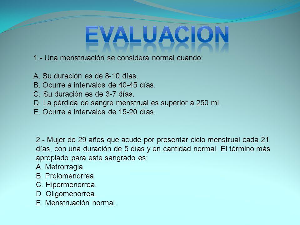 1.- Una menstruación se considera normal cuando: A. Su duración es de 8-10 días. B. Ocurre a intervalos de 40-45 días. C. Su duración es de 3-7 días.