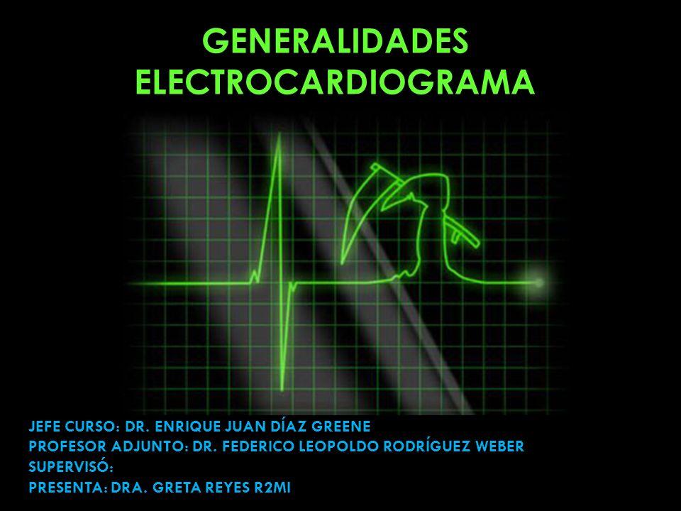 GENERALIDADES ELECTROCARDIOGRAMA JEFE CURSO: DR. ENRIQUE JUAN DÍAZ GREENE PROFESOR ADJUNTO: DR. FEDERICO LEOPOLDO RODRÍGUEZ WEBER SUPERVISÓ: PRESENTA: