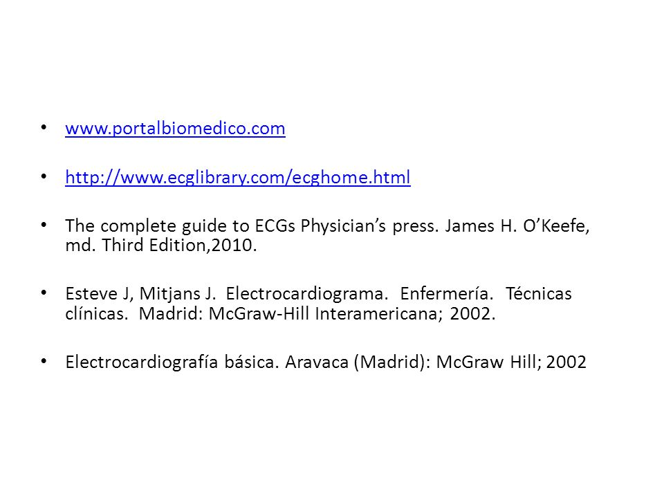 www.portalbiomedico.com http://www.ecglibrary.com/ecghome.html The complete guide to ECGs Physicians press. James H. OKeefe, md. Third Edition,2010. E