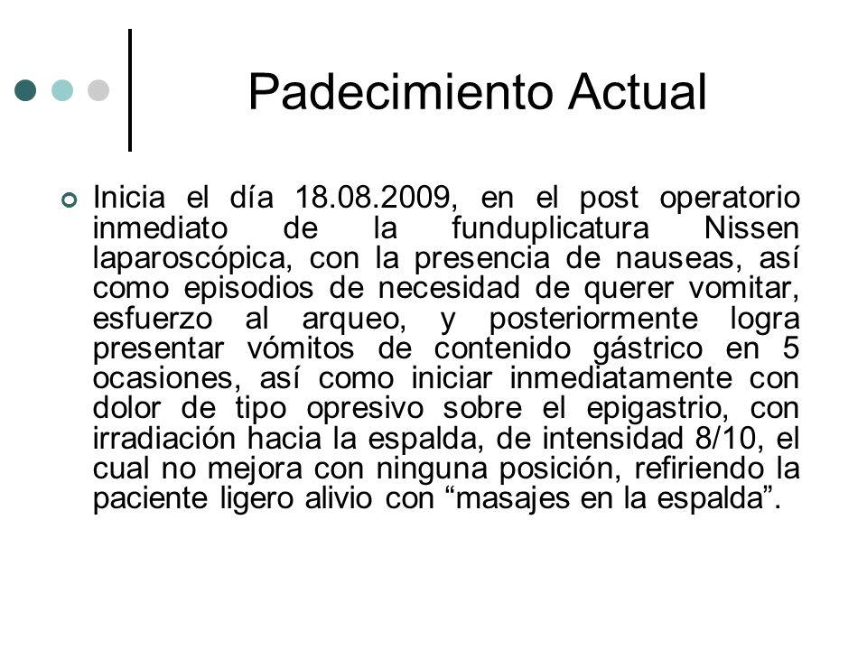 Padecimiento Actual Inicia el día 18.08.2009, en el post operatorio inmediato de la funduplicatura Nissen laparoscópica, con la presencia de nauseas,