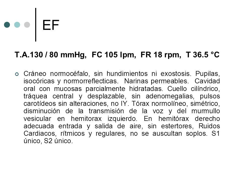 EF T.A.130 / 80 mmHg, FC 105 lpm, FR 18 rpm, T 36.5 °C Cráneo normocéfalo, sin hundimientos ni exostosis. Pupilas, isocóricas y normorreflecticas. Nar