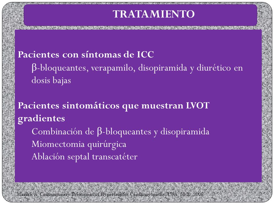 Marian A. Contemporary Treatment of Hypertrophic Cardiomyopathy. USA. 36(3). 2009 TRATAMIENTO Pacientes con síntomas de ICC β -bloqueantes, verapamilo