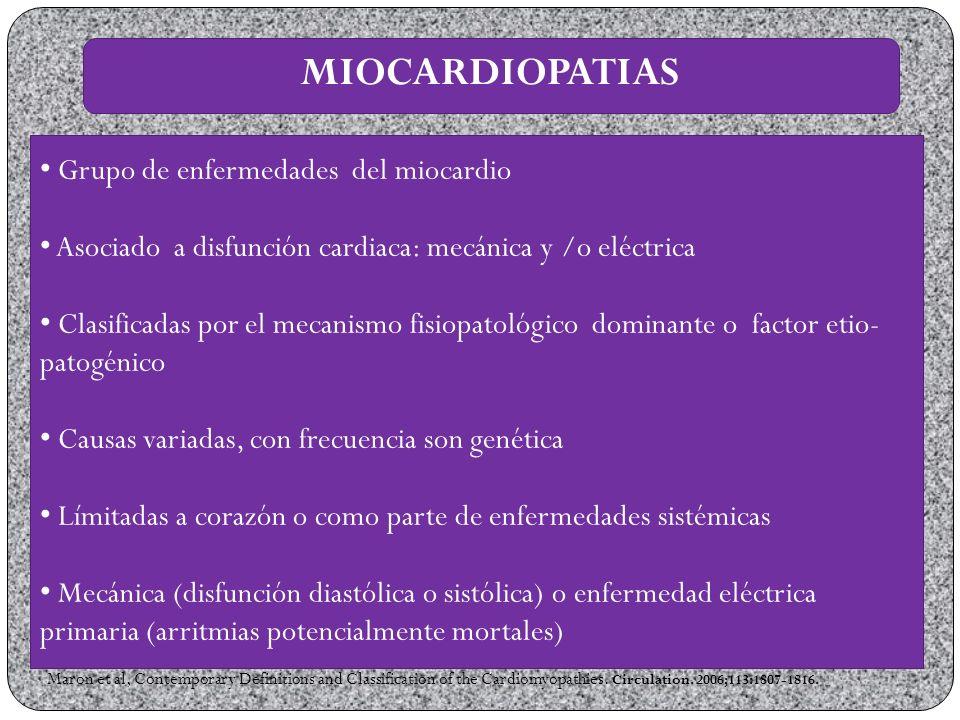 MIOCARDIOPATIAS Grupo de enfermedades del miocardio Asociado a disfunción cardiaca: mecánica y /o eléctrica Clasificadas por el mecanismo fisiopatológico dominante o factor etio- patogénico Causas variadas, con frecuencia son genética Límitadas a corazón o como parte de enfermedades sistémicas Mecánica (disfunción diastólica o sistólica) o enfermedad eléctrica primaria (arritmias potencialmente mortales) Maron et al, Contemporary Definitions and Classification of the Cardiomyopathies.