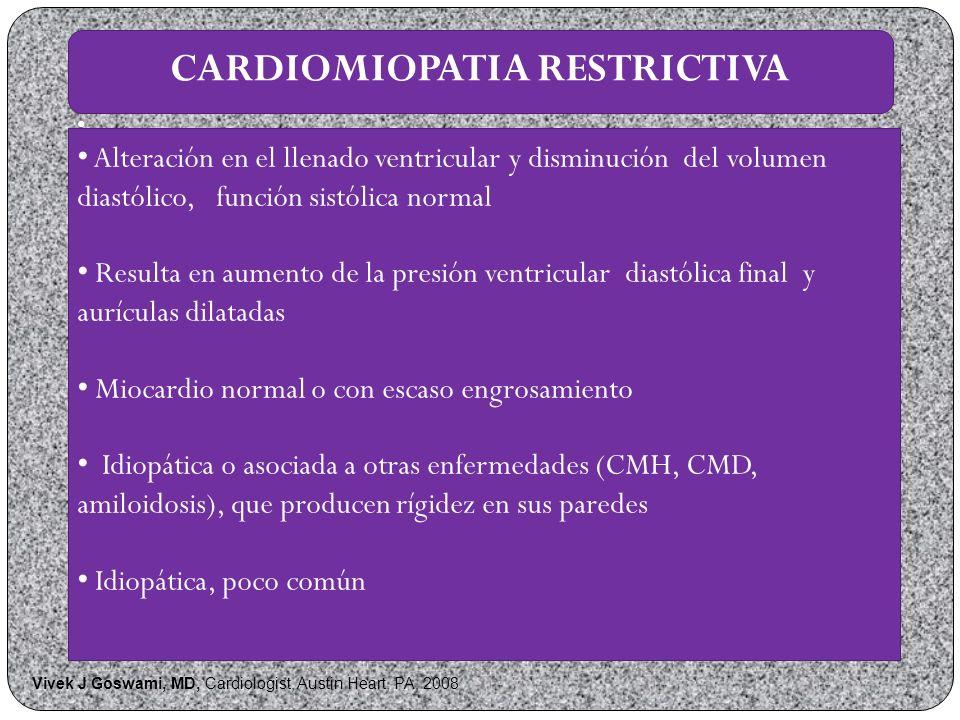 CARDIOMIOPATIA RESTRICTIVA Alteración en el llenado ventricular y disminución del volumen diastólico, función sistólica normal Resulta en aumento de la presión ventricular diastólica final y aurículas dilatadas Miocardio normal o con escaso engrosamiento Idiopática o asociada a otras enfermedades (CMH, CMD, amiloidosis), que producen rígidez en sus paredes Idiopática, poco común Vivek J Goswami, MD, Cardiologist, Austin Heart, PA, 2008