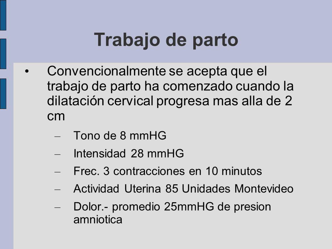 Trabajo de parto Convencionalmente se acepta que el trabajo de parto ha comenzado cuando la dilatación cervical progresa mas alla de 2 cm – Tono de 8