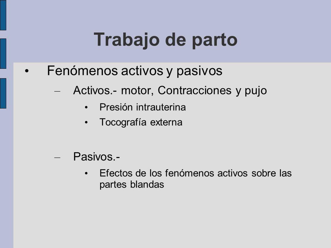 Trabajo de parto Fenómenos activos y pasivos – Activos.- motor, Contracciones y pujo Presión intrauterina Tocografía externa – Pasivos.- Efectos de lo