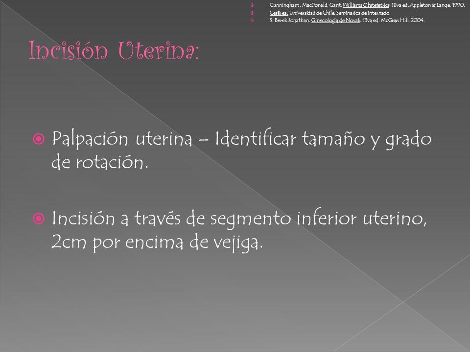 Palpación uterina – Identificar tamaño y grado de rotación. Incisión a través de segmento inferior uterino, 2cm por encima de vejiga. Cunningham, MacD