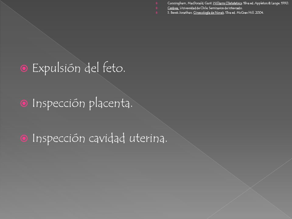 Expulsión del feto. Inspección placenta. Inspección cavidad uterina. Cunningham, MacDonald, Gant. Williams Obstetetrics. 18va ed. Appleton & Lange. 19