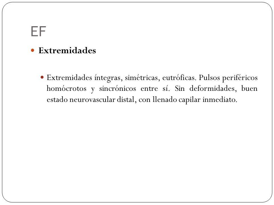 EF Extremidades Extremidades íntegras, simétricas, eutróficas. Pulsos periféricos homócrotos y sincrónicos entre sí. Sin deformidades, buen estado neu