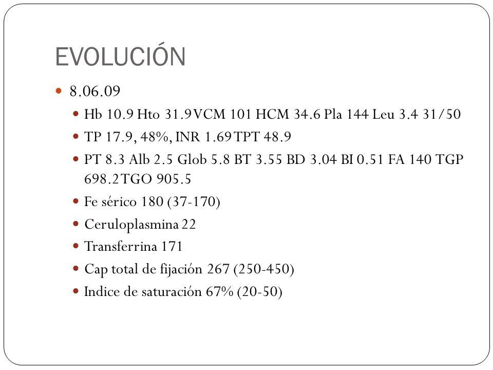 EVOLUCIÓN 8.06.09 Hb 10.9 Hto 31.9 VCM 101 HCM 34.6 Pla 144 Leu 3.4 31/50 TP 17.9, 48%, INR 1.69 TPT 48.9 PT 8.3 Alb 2.5 Glob 5.8 BT 3.55 BD 3.04 BI 0