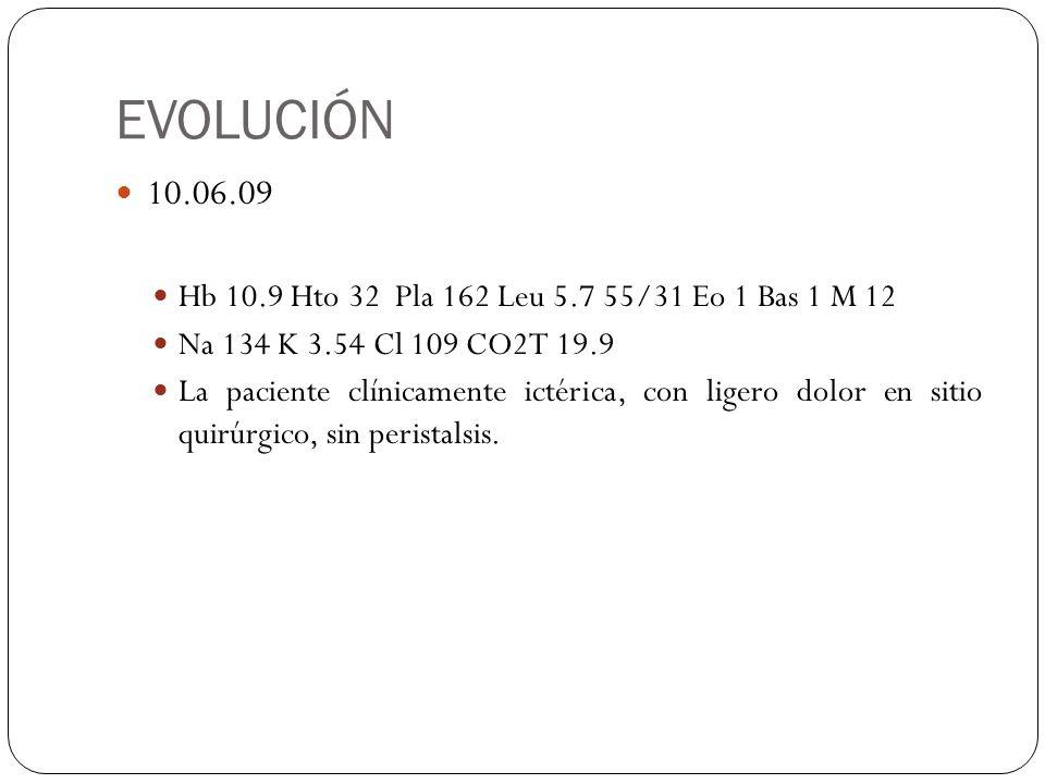 EVOLUCIÓN 10.06.09 Hb 10.9 Hto 32 Pla 162 Leu 5.7 55/31 Eo 1 Bas 1 M 12 Na 134 K 3.54 Cl 109 CO2T 19.9 La paciente clínicamente ictérica, con ligero d