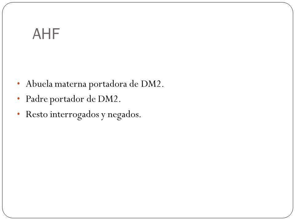 AHF Abuela materna portadora de DM2. Padre portador de DM2. Resto interrogados y negados.