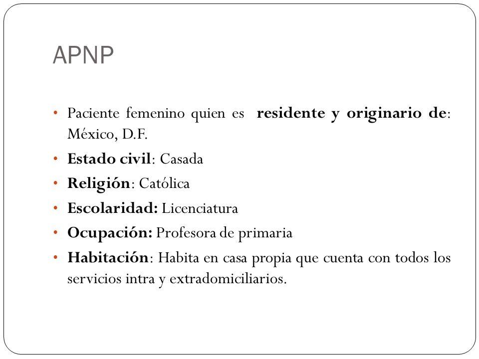 APNP Paciente femenino quien es residente y originario de: México, D.F. Estado civil: Casada Religión: Católica Escolaridad: Licenciatura Ocupación: P