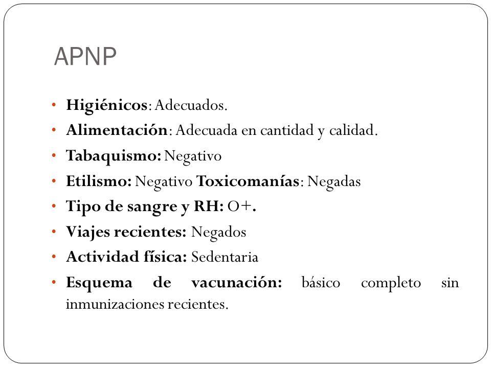 APNP Higiénicos: Adecuados. Alimentación: Adecuada en cantidad y calidad. Tabaquismo: Negativo Etilismo: Negativo Toxicomanías: Negadas Tipo de sangre