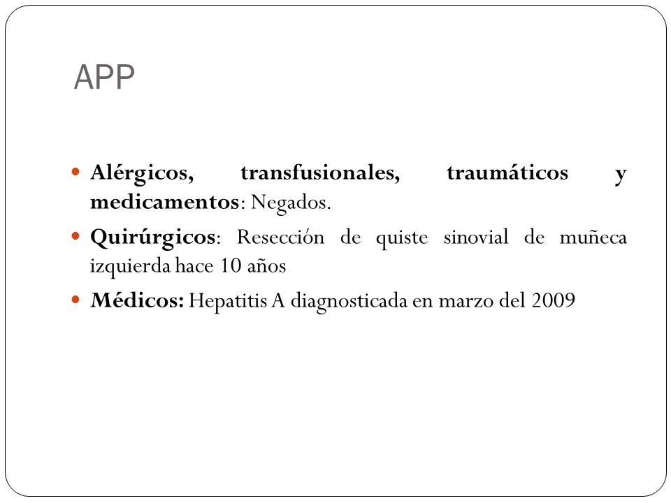 APP Alérgicos, transfusionales, traumáticos y medicamentos: Negados. Quirúrgicos: Resección de quiste sinovial de muñeca izquierda hace 10 años Médico