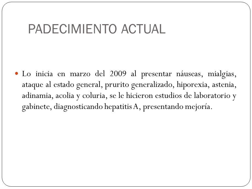 PADECIMIENTO ACTUAL Lo inicia en marzo del 2009 al presentar náuseas, mialgias, ataque al estado general, prurito generalizado, hiporexia, astenia, ad