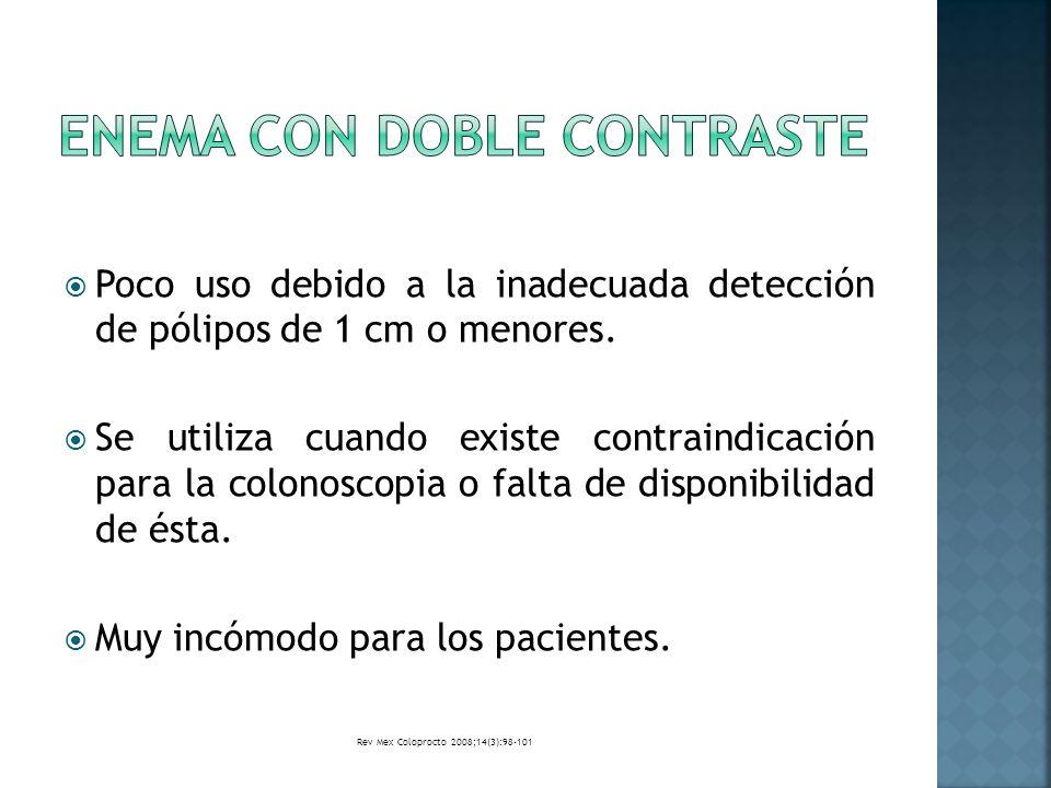 Poco uso debido a la inadecuada detección de pólipos de 1 cm o menores. Se utiliza cuando existe contraindicación para la colonoscopia o falta de disp
