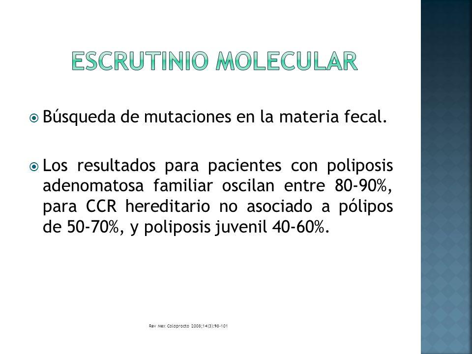 Búsqueda de mutaciones en la materia fecal. Los resultados para pacientes con poliposis adenomatosa familiar oscilan entre 80-90%, para CCR hereditari