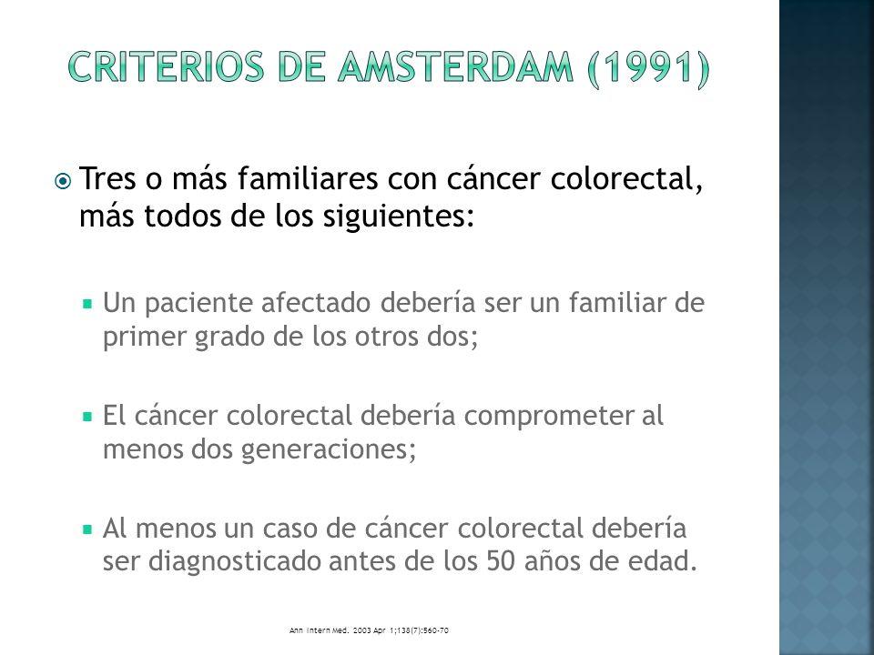 Tres o más familiares con cáncer asociados a HNPCC (cáncer colorectal o cáncer de endometrio, intestino delgado, uréter, o pelvis renal) más todos de los siguientes: Un paciente afectado debería ser familiar de 1er grado de los otros dos; 2 o + generaciones sucesivas deberían ser afectadas; Ca en 1 o + familiares afectados debería ser diagnosticado antes de los 50 años de edad; La poliposis familiar adenomatosa debería ser excluida de los casos de cáncer colorectal; Los tumores deben ser verificados por un examen histopatológico.