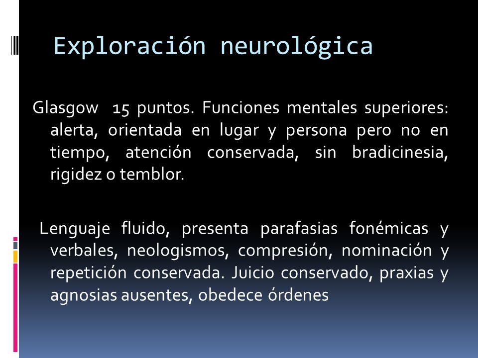 Exploración neurológica Glasgow 15 puntos. Funciones mentales superiores: alerta, orientada en lugar y persona pero no en tiempo, atención conservada,