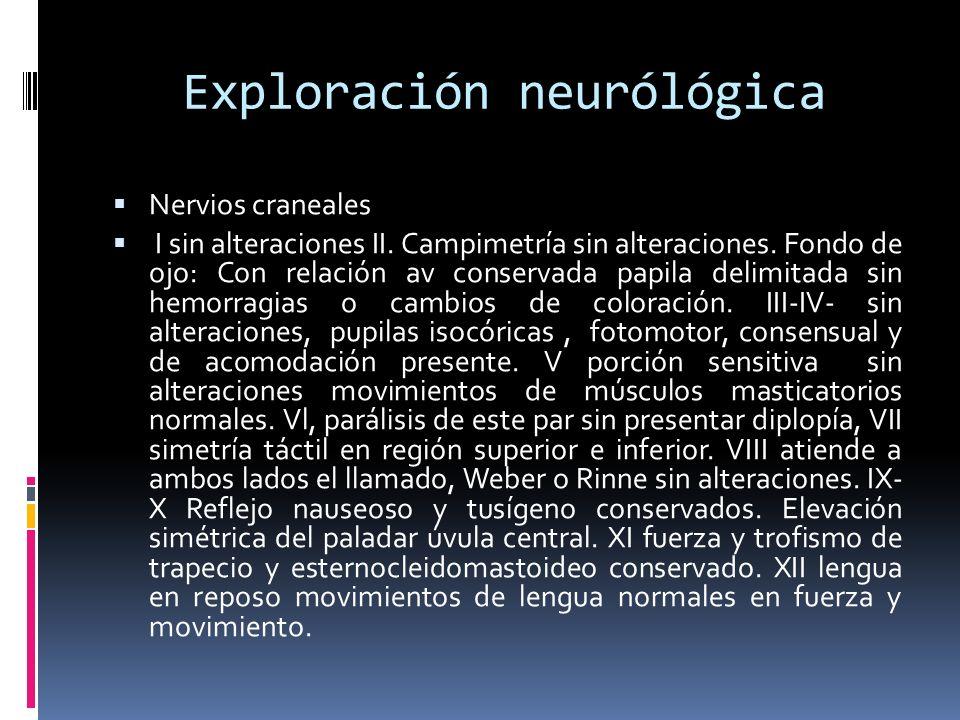 Exploración neurólógica Nervios craneales I sin alteraciones II. Campimetría sin alteraciones. Fondo de ojo: Con relación av conservada papila delimit