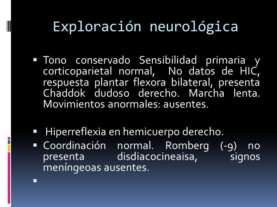 Exploración neurológica Tono conservado Sensibilidad primaria y corticoparietal normal, No datos de HIC, respuesta plantar flexora bilateral, presenta