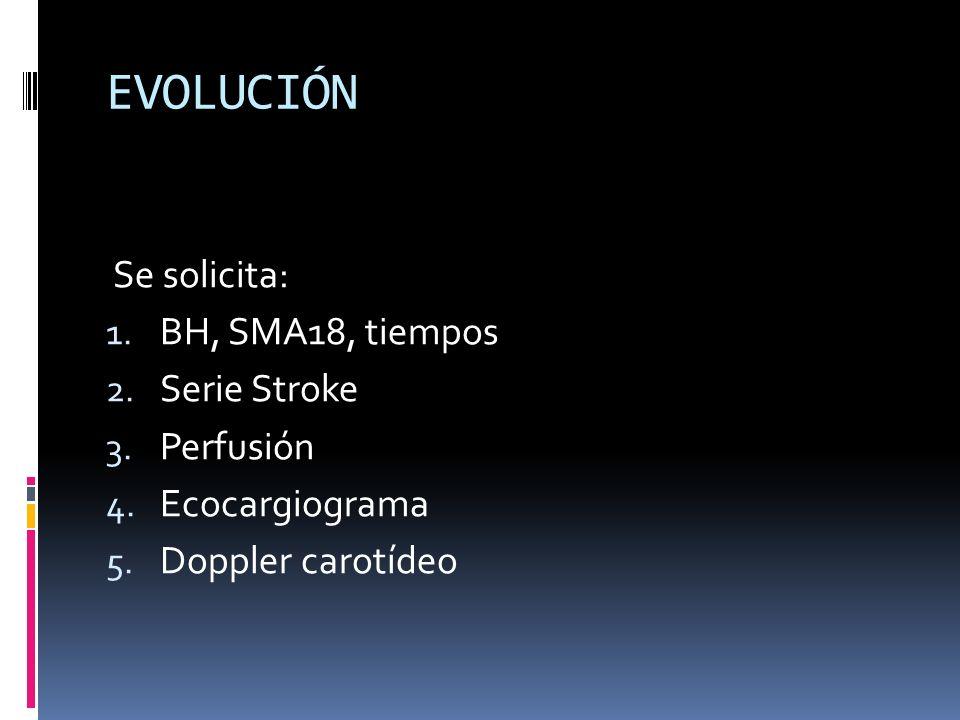 EVOLUCIÓN Se solicita: 1. BH, SMA18, tiempos 2. Serie Stroke 3. Perfusión 4. Ecocargiograma 5. Doppler carotídeo