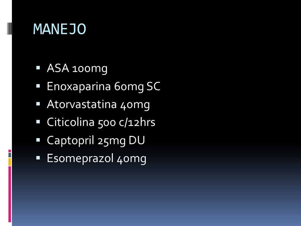 MANEJO ASA 100mg Enoxaparina 60mg SC Atorvastatina 40mg Citicolina 500 c/12hrs Captopril 25mg DU Esomeprazol 40mg