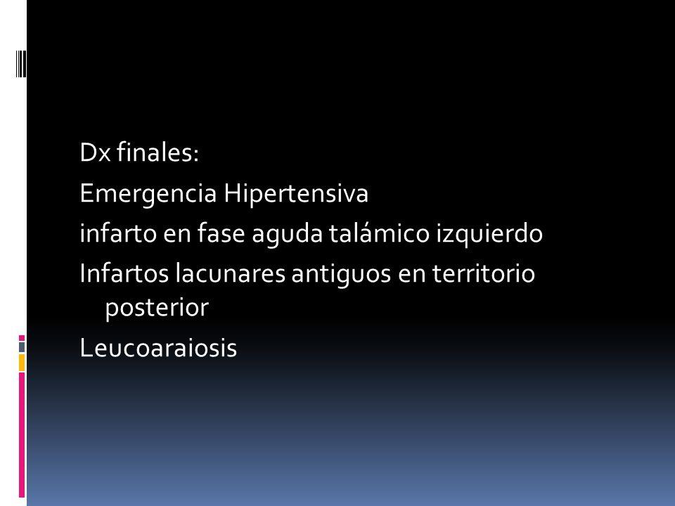 Dx finales: Emergencia Hipertensiva infarto en fase aguda talámico izquierdo Infartos lacunares antiguos en territorio posterior Leucoaraiosis
